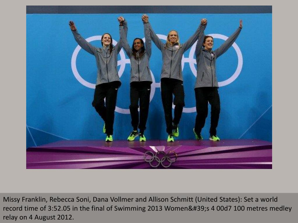 Missy Franklin, Rebecca Soni, Dana Vollmer and Allison Schmitt (United States): Set a world record time of 3:52.05 in the final of Swimming 2013 Women's 4 00d7 100 metres medley relay on 4 August 2012.
