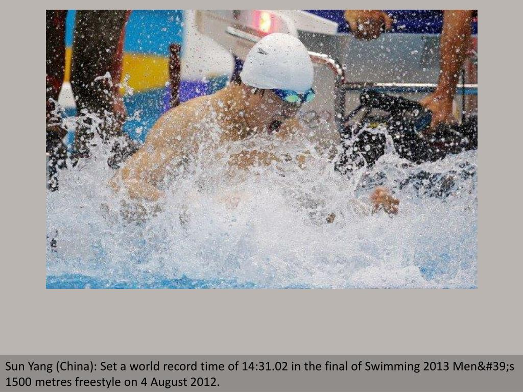 Sun Yang (China): Set a world record time of 14:31.02 in the final of Swimming 2013 Men's 1500 metres freestyle on 4 August 2012.