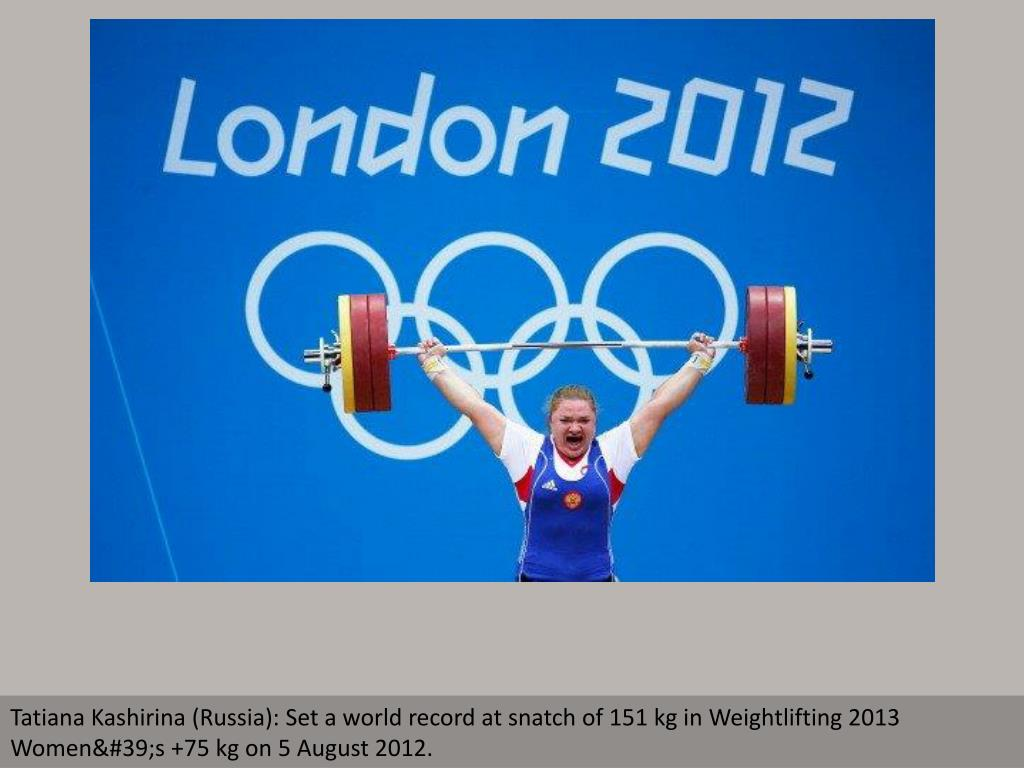 Tatiana Kashirina (Russia): Set a world record at snatch of 151 kg in Weightlifting 2013 Women's +75 kg on 5 August 2012.