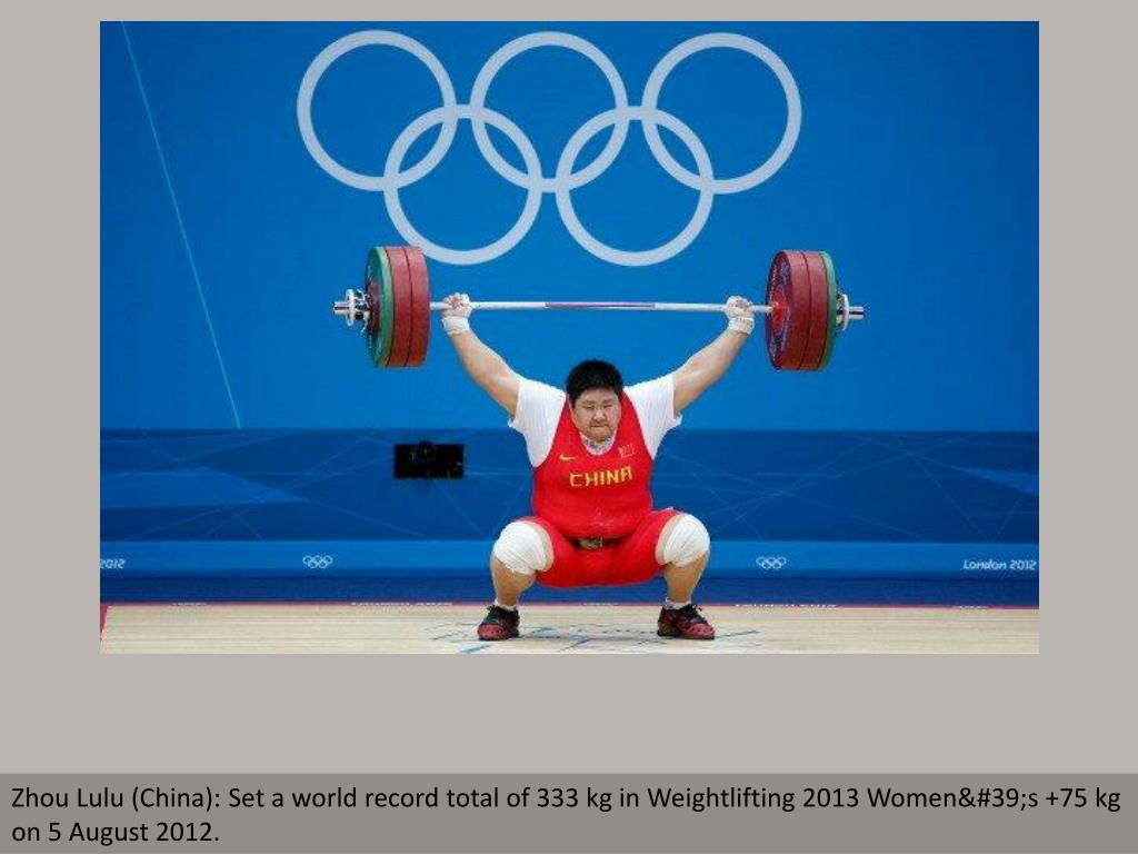 Zhou Lulu (China): Set a world record total of 333 kg in Weightlifting 2013 Women's +75 kg on 5 August 2012.