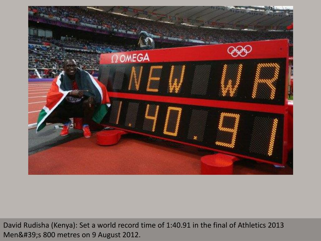 David Rudisha (Kenya): Set a world record time of 1:40.91 in the final of Athletics 2013 Men's 800 metres on 9 August 2012.