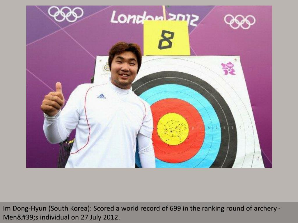 Im Dong-Hyun (South Korea): Scored a world record of 699 in the ranking round of archery - Men's individual on 27 July 2012.