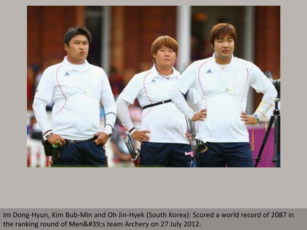 Im Dong-Hyun, Kim Bub-Min and Oh Jin-Hyek (South Korea): Scored a world record of 2087 in the ranking round of Men's team Archery on 27 July 2012.