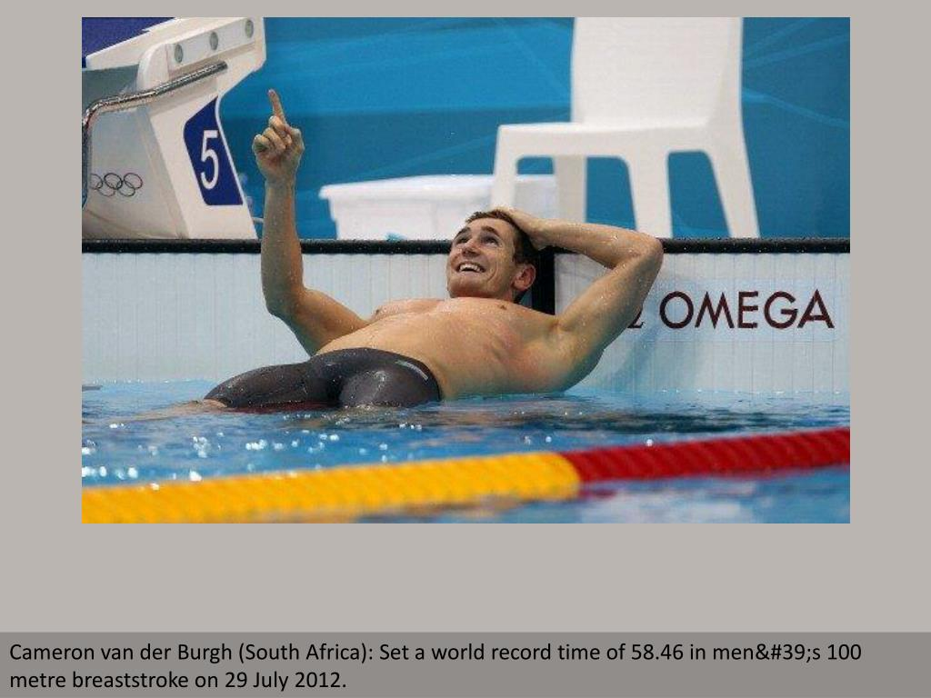 Cameron van der Burgh (South Africa): Set a world record time of 58.46 in men's 100 metre breaststroke on 29 July 2012.