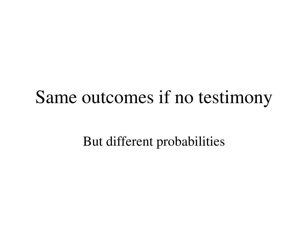 Same outcomes if no testimony
