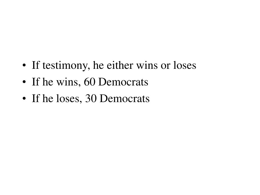 If testimony, he either wins or loses
