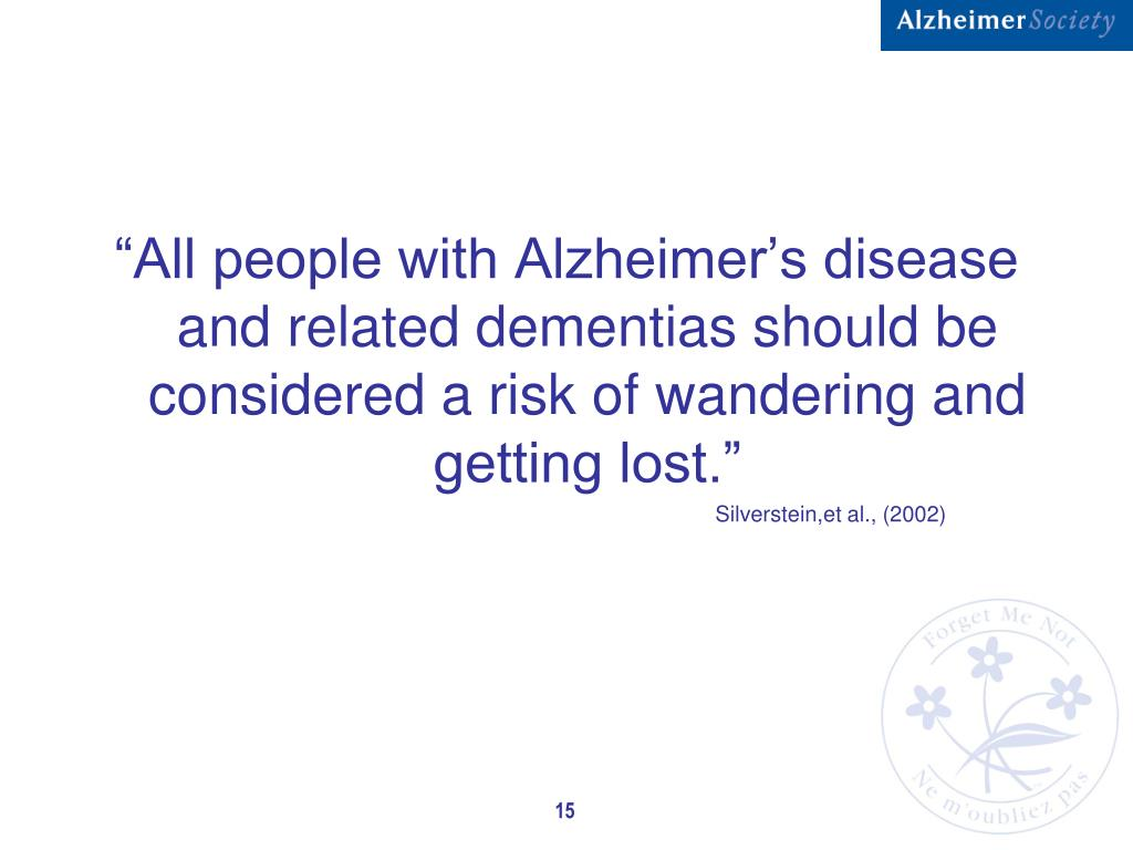 """All people with Alzheimer's disease and related dementias should be considered a risk of wandering and getting lost."""