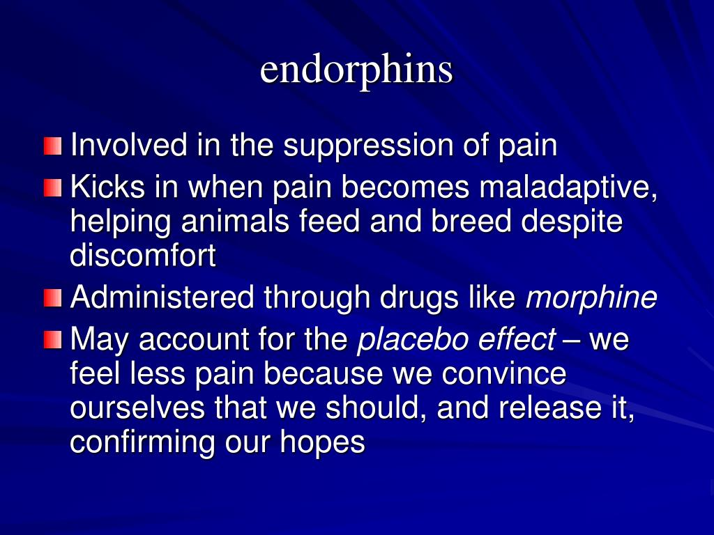 the effect of endorphins on pain Opioid drugs can kill pain, but they can also kill people  receptors for  endorphins exist in the brain's pleasure center and on nerve cells that  each  time the effect of an opioid wears off, the person will suffer from withdrawal.
