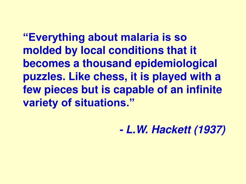 """Everything about malaria is so molded by local conditions that it becomes a thousand epidemiological puzzles. Like chess, it is played with a few pieces but is capable of an infinite"