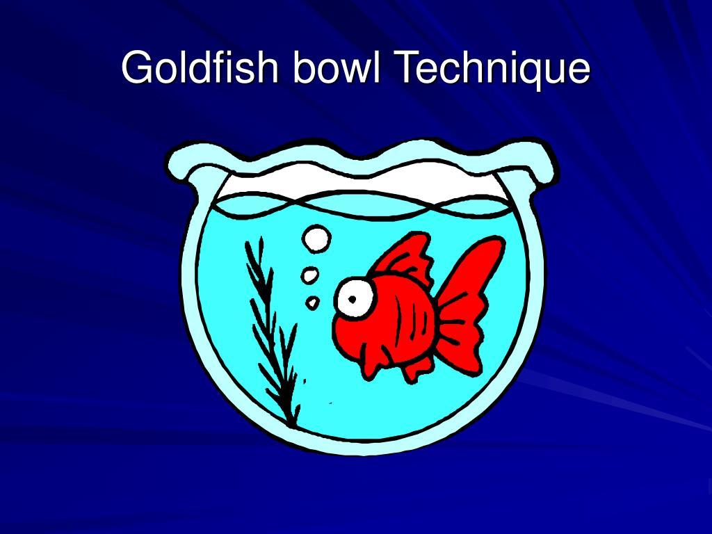 Goldfish bowl Technique