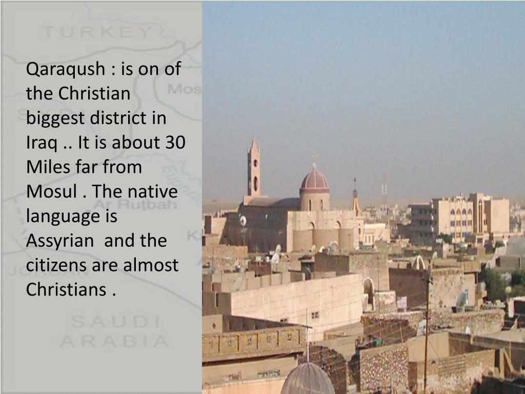 Qaraqush : is on of the Christian biggest district in Iraq .. It is about 30 Miles far from Mosul . The native language is Assyrian  and the citizens are almost Christians .