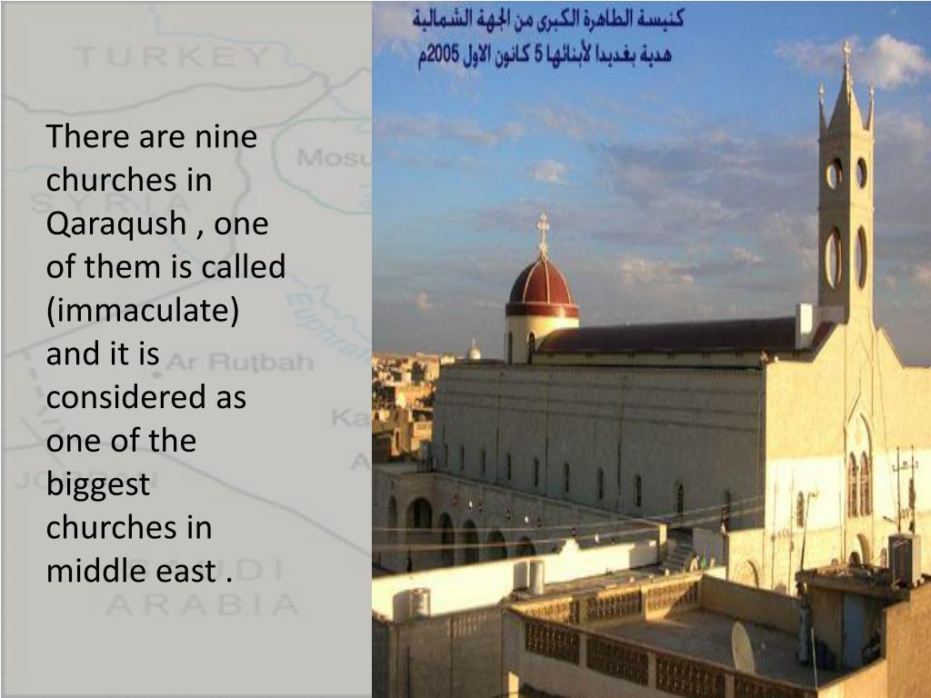 There are nine churches in Qaraqush , one of them is called (immaculate) and it is considered as one of the biggest churches in middle east .