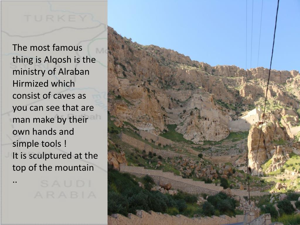The most famous thing is Alqosh is the ministry of Alraban Hirmized which consist of caves as you can see that are man make by their own hands and simple tools !