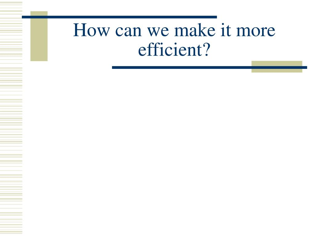 How can we make it more efficient?