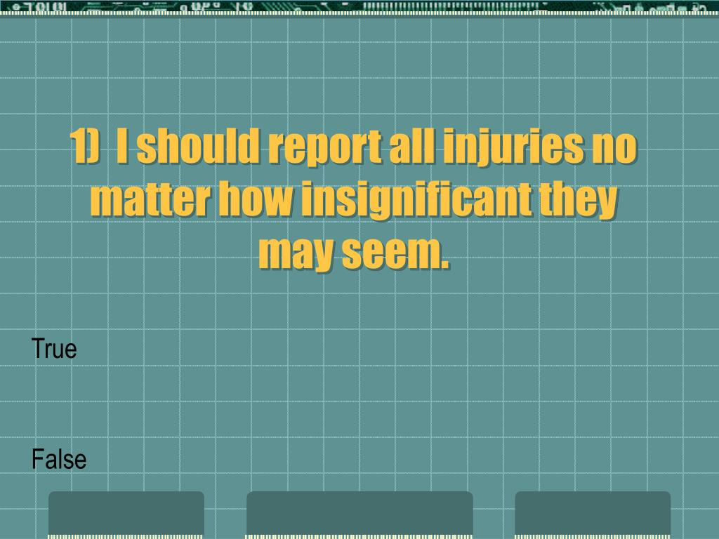 1)  I should report all injuries no matter how insignificant they may seem.