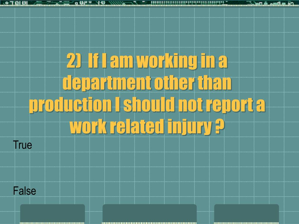 2)  If I am working in a department other than production I should not report a work related injury ?