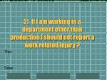 2 if i am working in a department other than production i should not report a work related injury