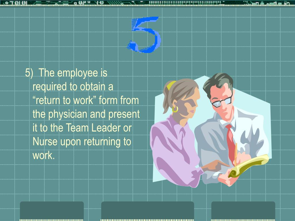 """5)  The employee is required to obtain a """"return to work"""" form from the physician and present it to the Team Leader or Nurse upon returning to work."""