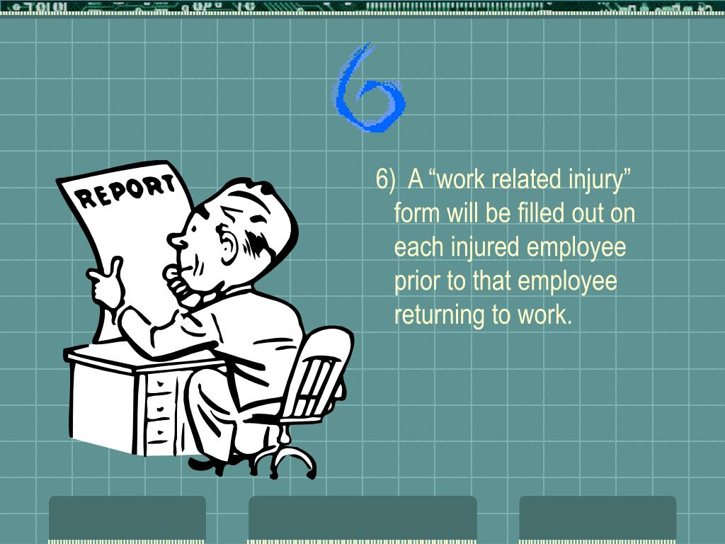 """6)  A """"work related injury"""" form will be filled out on each injured employee prior to that employee returning to work."""