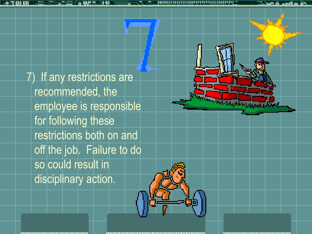 7)  If any restrictions are recommended, the employee is responsible for following these restrictions both on and off the job.  Failure to do so could result in disciplinary action.