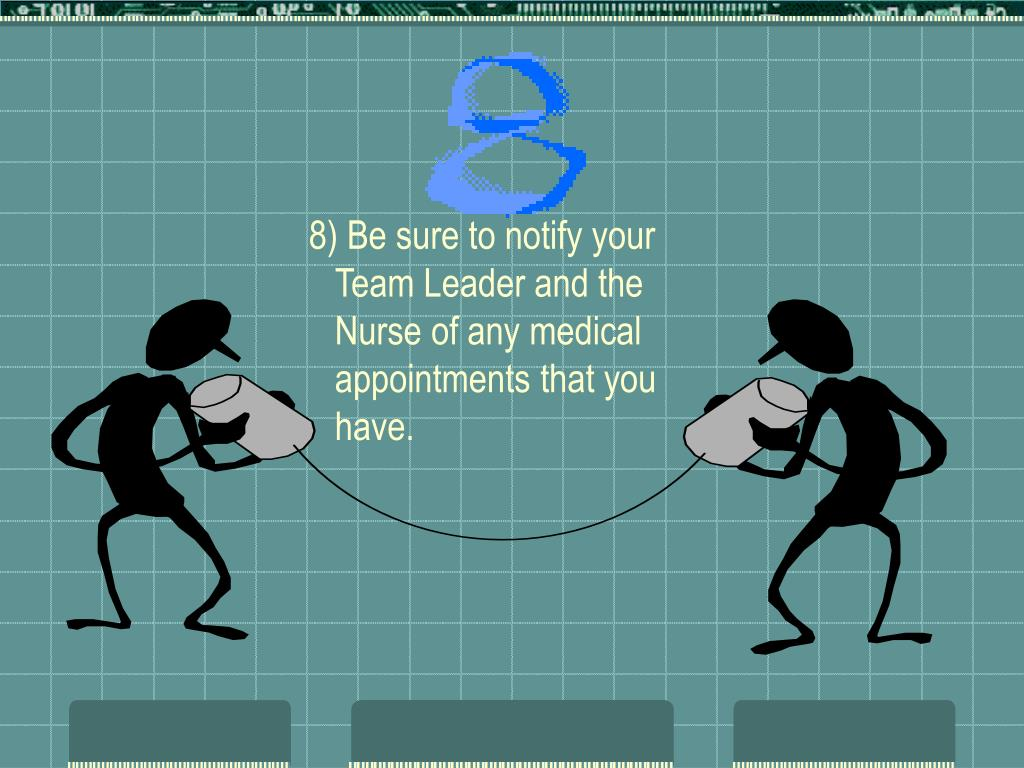 8) Be sure to notify your Team Leader and the Nurse of any medical appointments that you have.