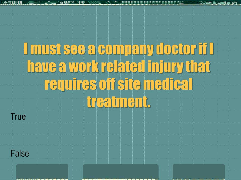 I must see a company doctor if I have a work related injury that requires off site medical treatment.