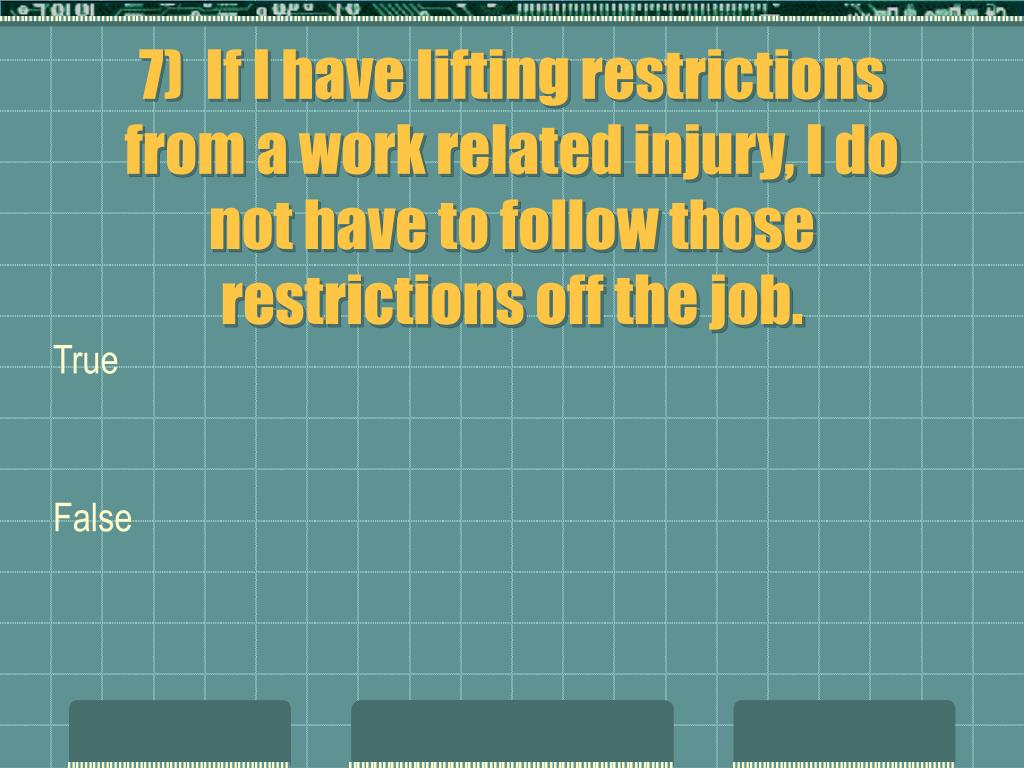 7)  If I have lifting restrictions from a work related injury, I do not have to follow those restrictions off the job.