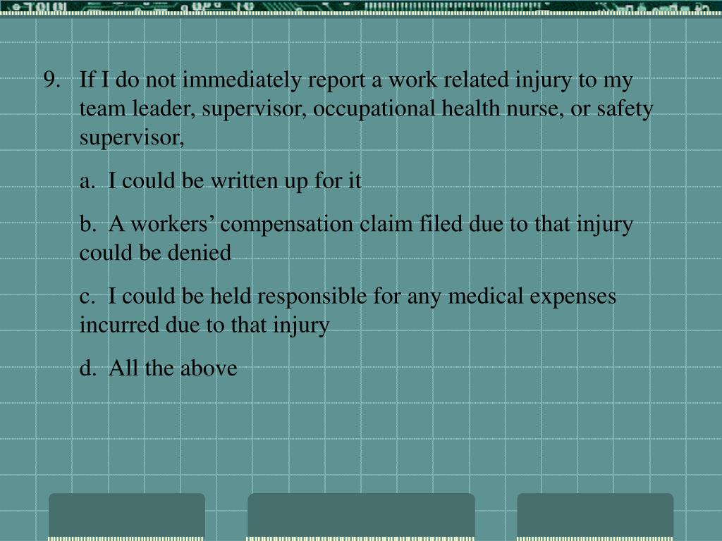 If I do not immediately report a work related injury to my team leader, supervisor, occupational health nurse, or safety supervisor,