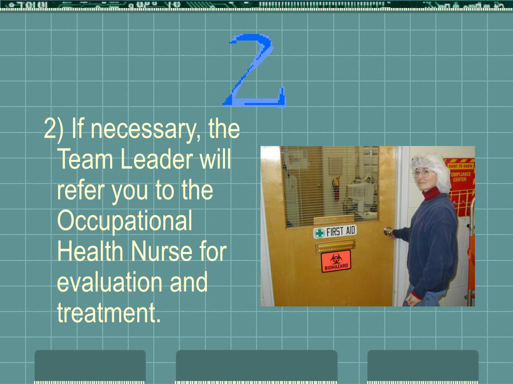 2) If necessary, the Team Leader will refer you to the Occupational Health Nurse for evaluation and treatment.
