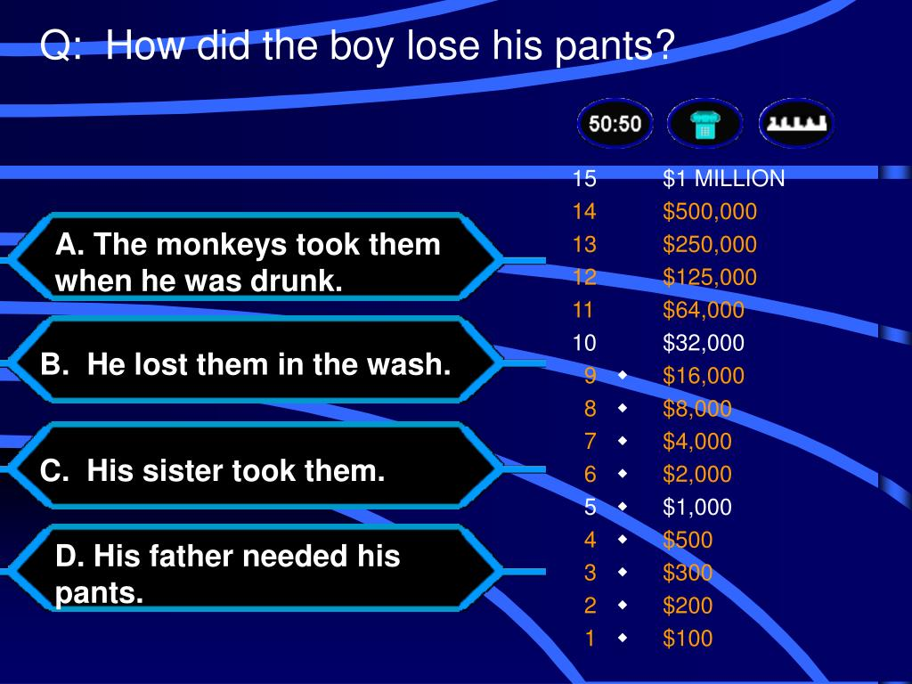 Q:  How did the boy lose his pants?