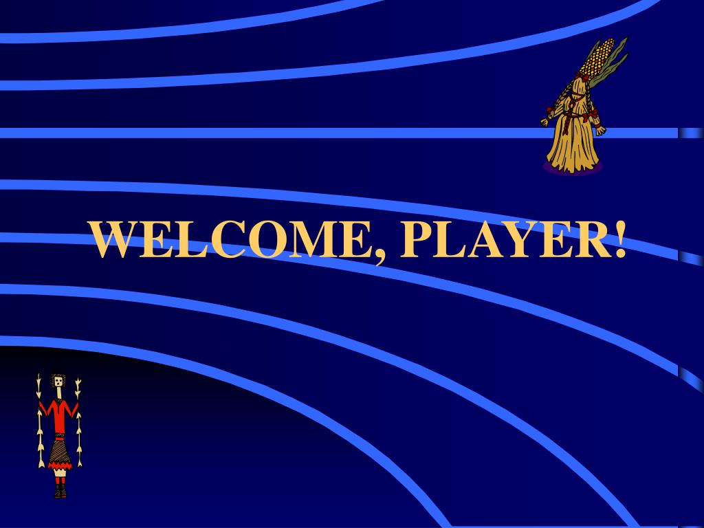 WELCOME, PLAYER!