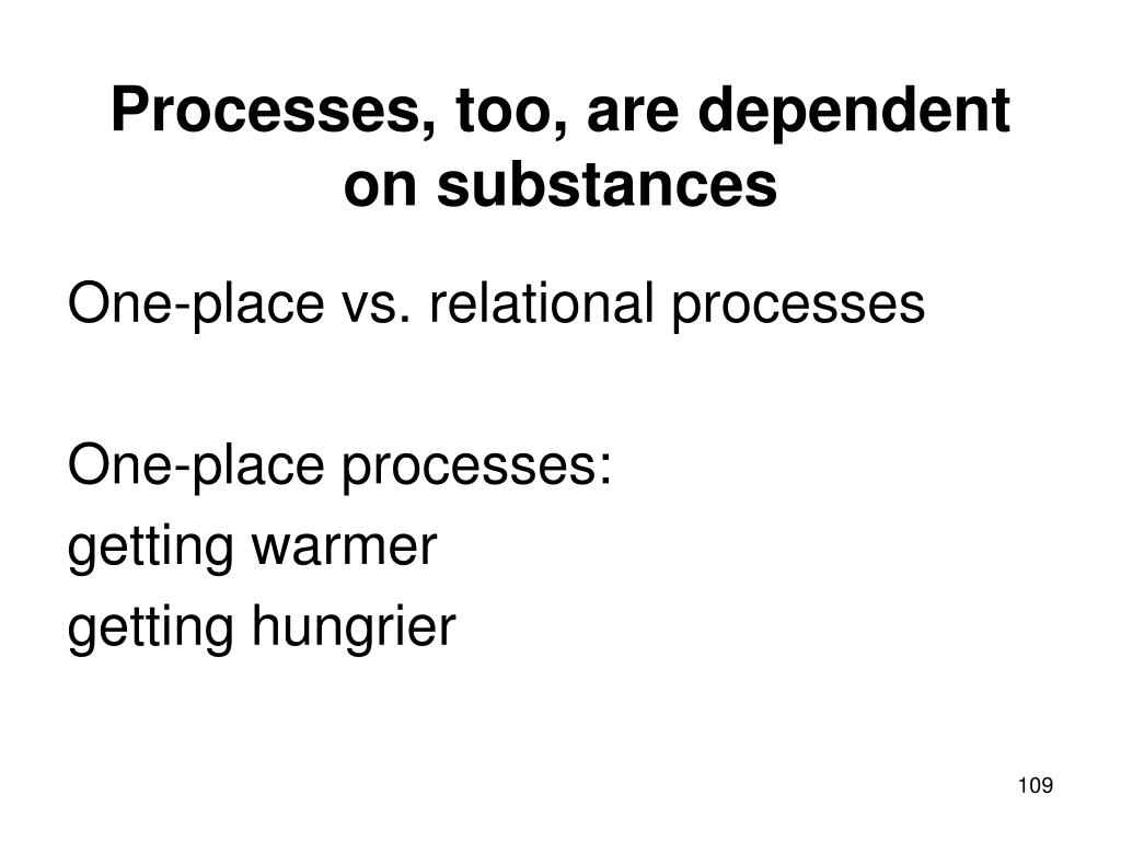 Processes, too, are dependent on substances