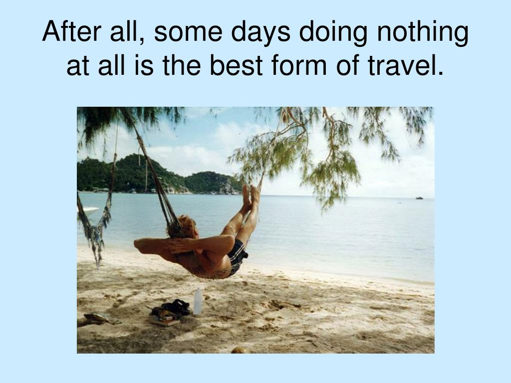 After all, some days doing nothing at all is the best form of travel.