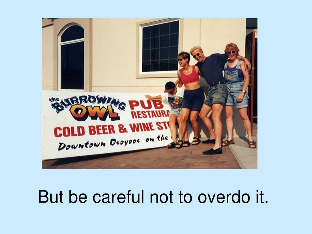But be careful not to overdo it.