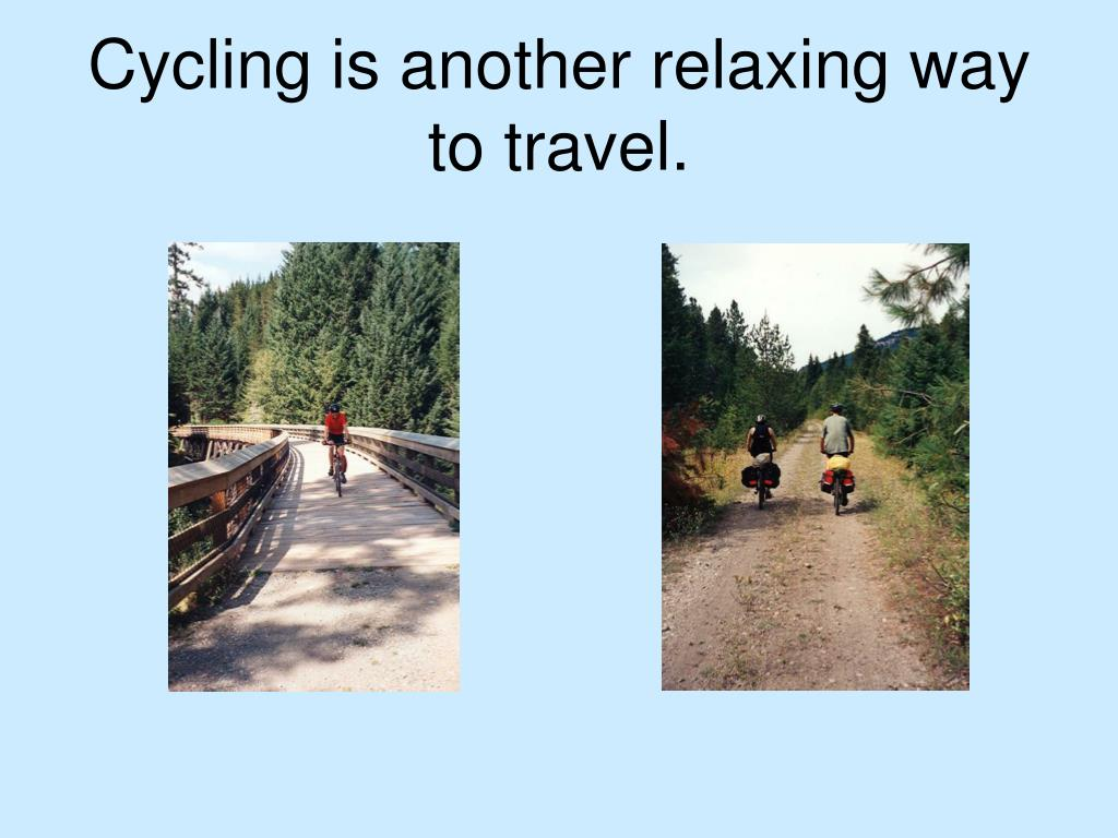 Cycling is another relaxing way to travel.