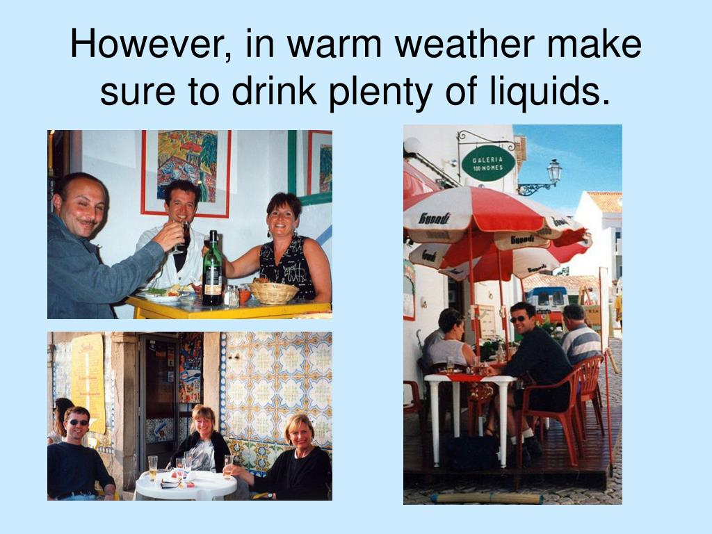 However, in warm weather make sure to drink plenty of liquids.