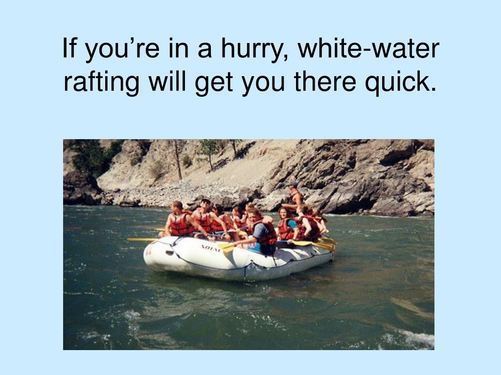 If you're in a hurry, white-water rafting will get you there quick.