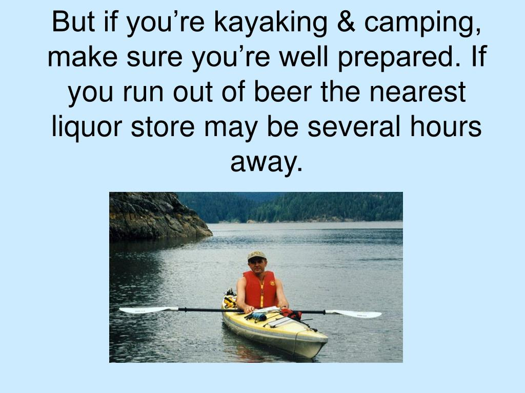 But if you're kayaking & camping, make sure you're well prepared. If you run out of beer the nearest liquor store may be several hours away.