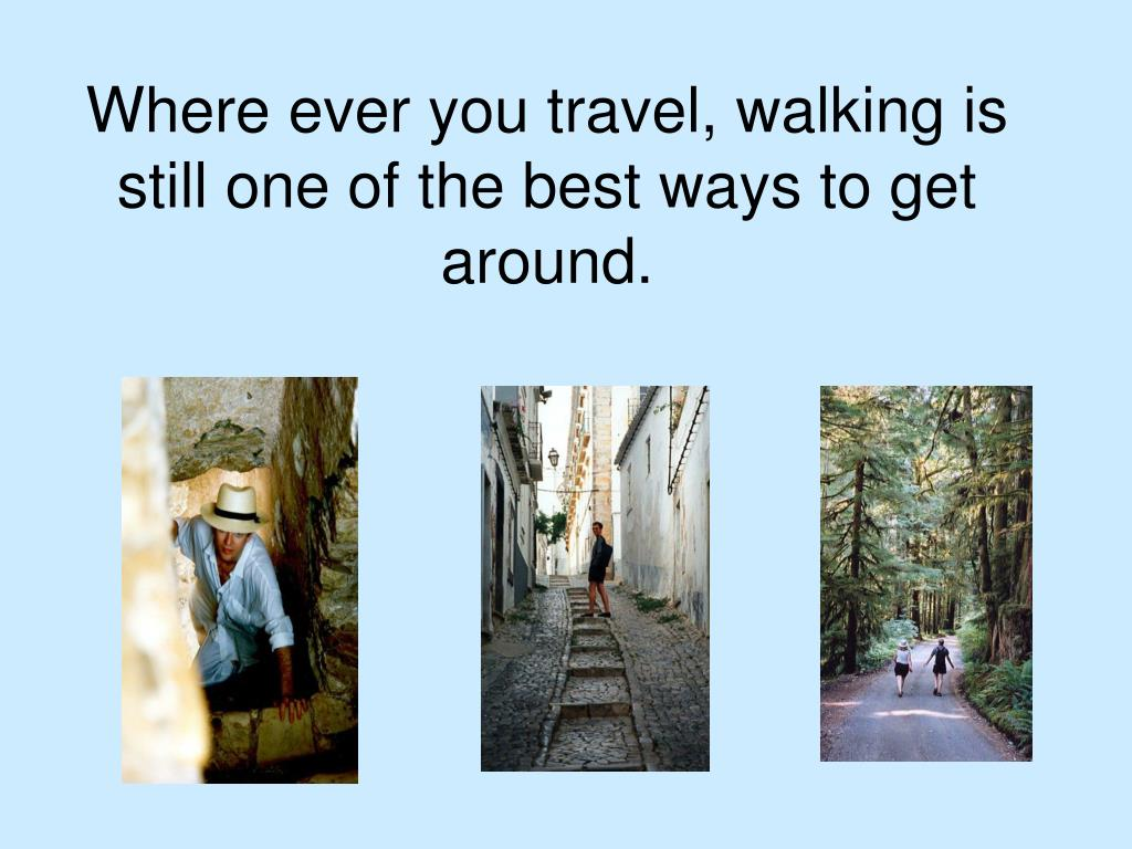 Where ever you travel, walking is still one of the best ways to get around.