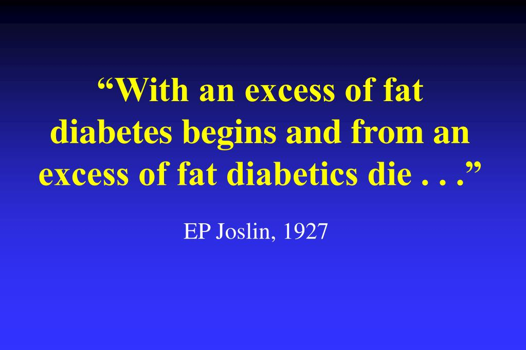 """With an excess of fat diabetes begins and from an excess of fat diabetics die . . ."""