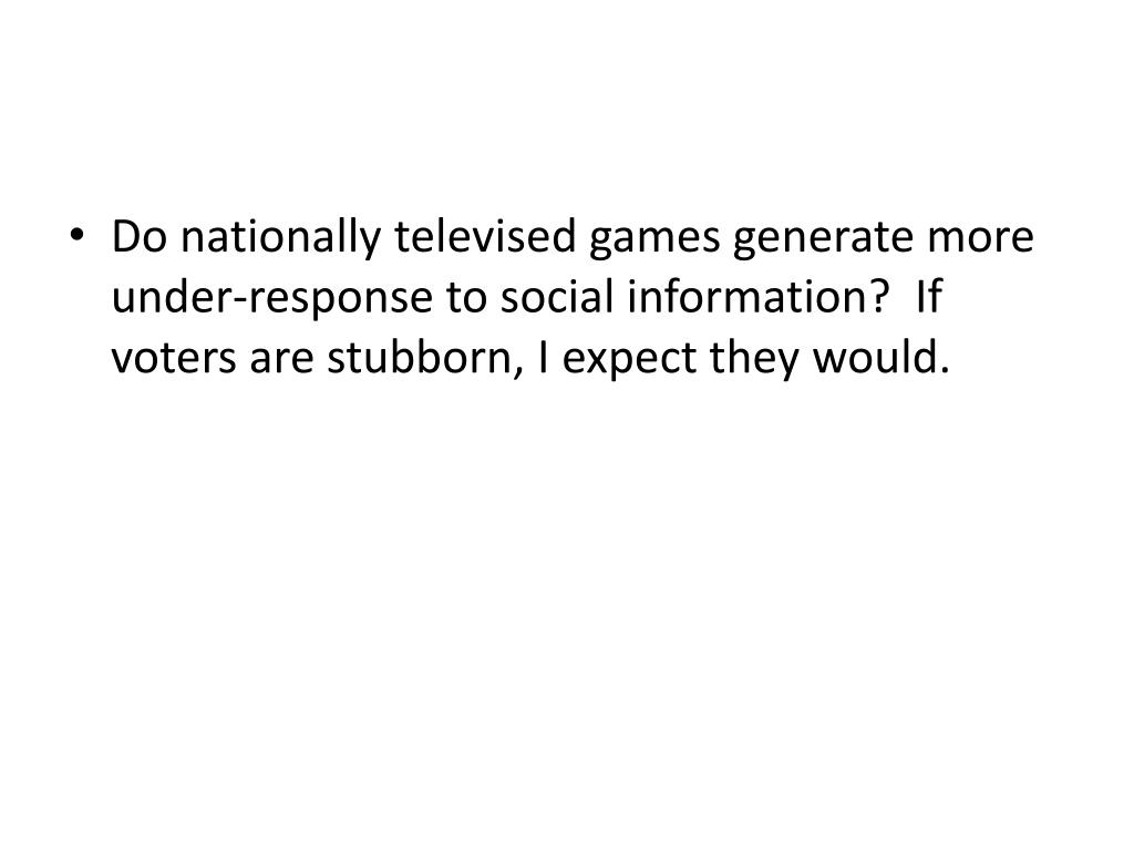 Do nationally televised games generate more under-response to social information?  If voters are stubborn, I expect they would.