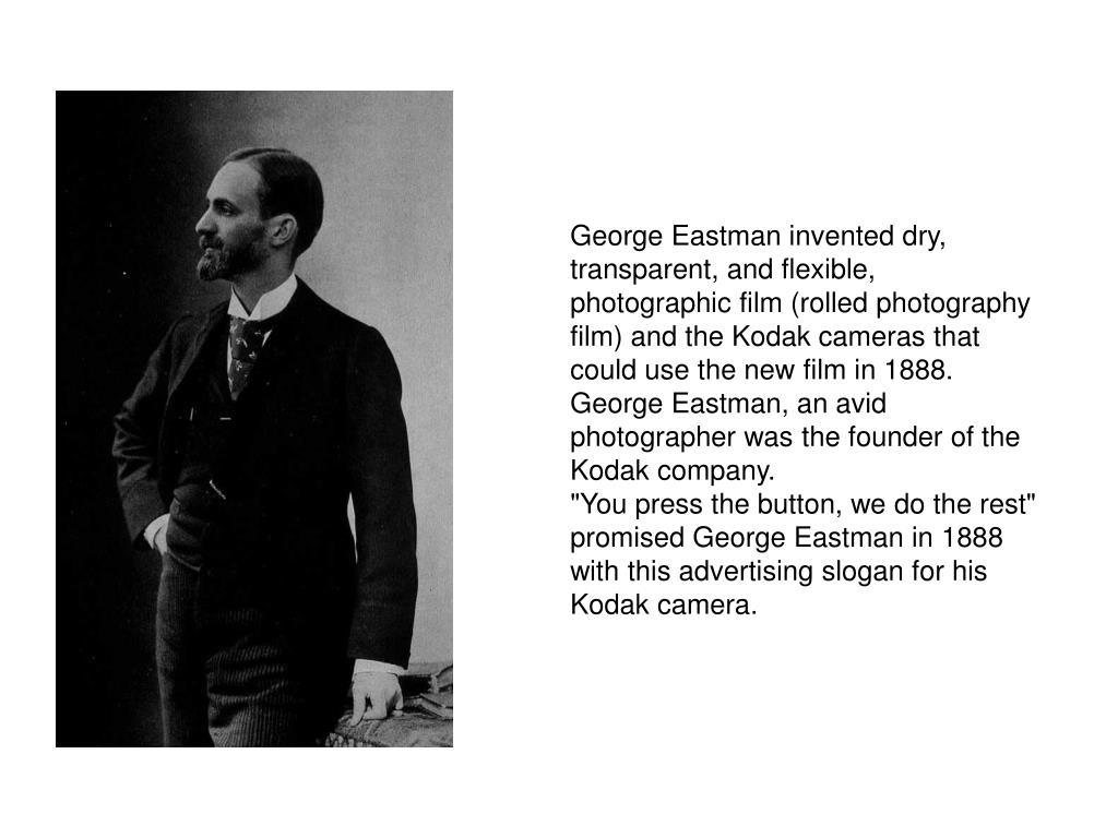 George Eastman invented dry, transparent, and flexible, photographic film (rolled photography film) and the Kodak cameras that could use the new film in 1888. George Eastman, an avid photographer was the founder of the Kodak company.