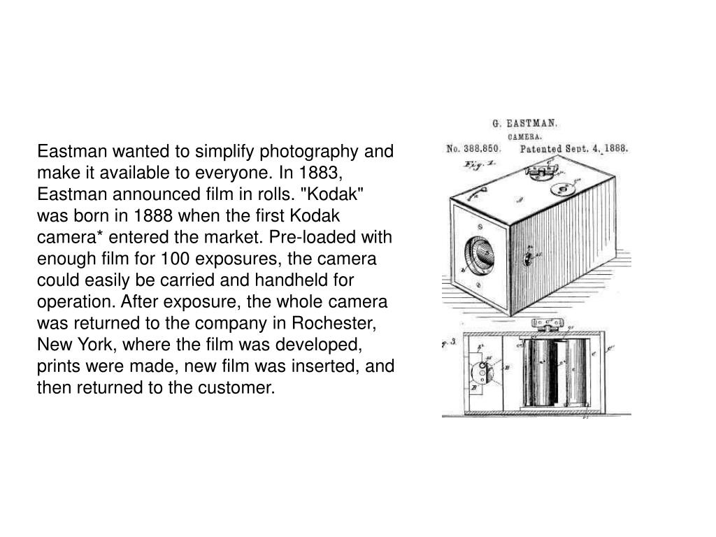 """Eastman wanted to simplify photography and make it available to everyone. In 1883, Eastman announced film in rolls. """"Kodak"""" was born in 1888 when the first Kodak camera* entered the market. Pre-loaded with enough film for 100 exposures, the camera could easily be carried and handheld for operation. After exposure, the whole camera was returned to the company in Rochester, New York, where the film was developed, prints were made, new film was inserted, and then returned to the customer."""