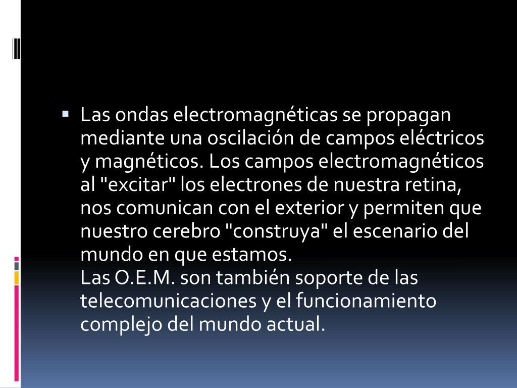 """Las ondas electromagnéticas se propagan mediante una oscilación de campos eléctricos y magnéticos. Los campos electromagnéticos al """"excitar"""" los electrones de nuestra retina, nos comunican con el exterior y permiten que nuestro cerebro """"construya"""" el escenario del mundo en que estamos."""
