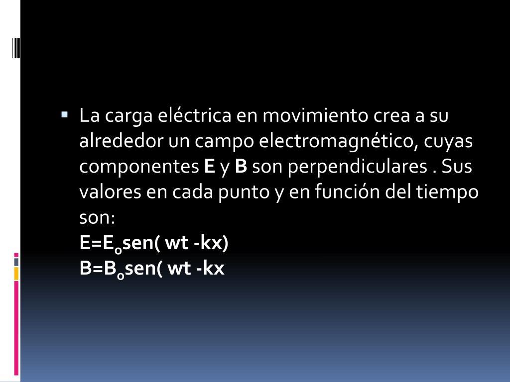La carga eléctrica en movimiento crea a su alrededor un campo electromagnético, cuyas componentes