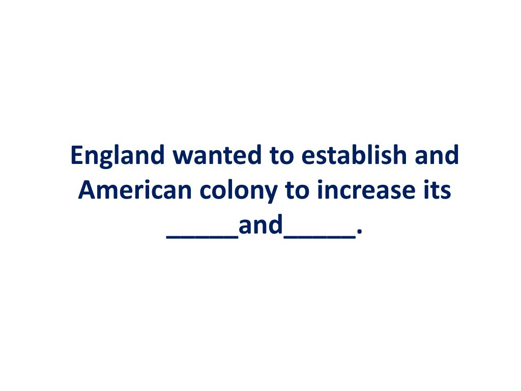 England wanted to establish and American colony to increase its _____and_____.