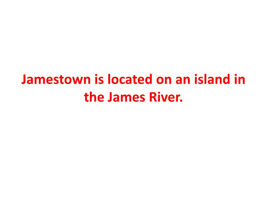 Jamestown is located on an island in the James River.