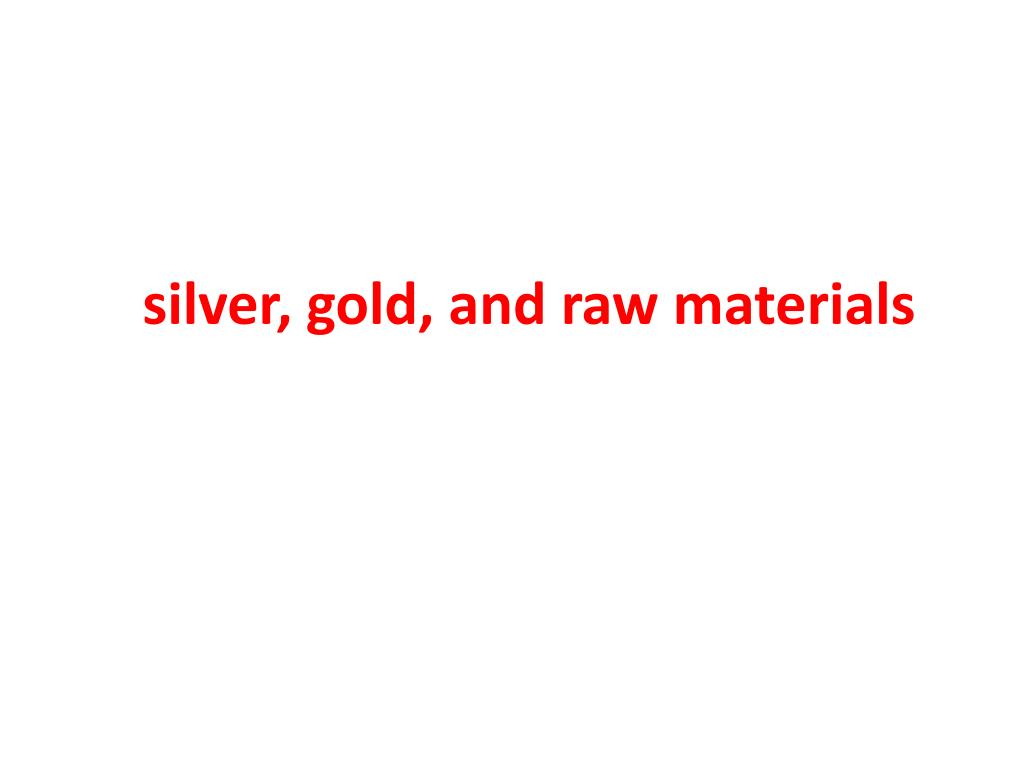 silver, gold, and raw materials