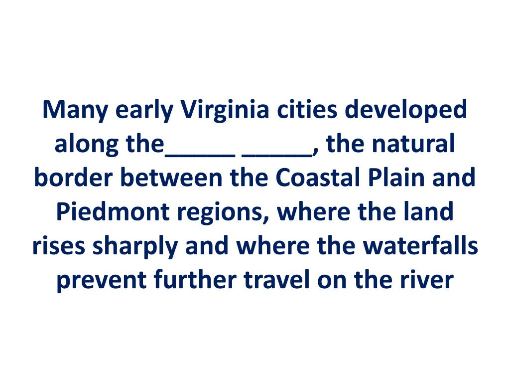 Many early Virginia cities developed along the_____ _____, the natural border between the Coastal Plain and Piedmont regions, where the land rises sharply and where the waterfalls prevent further travel on the river