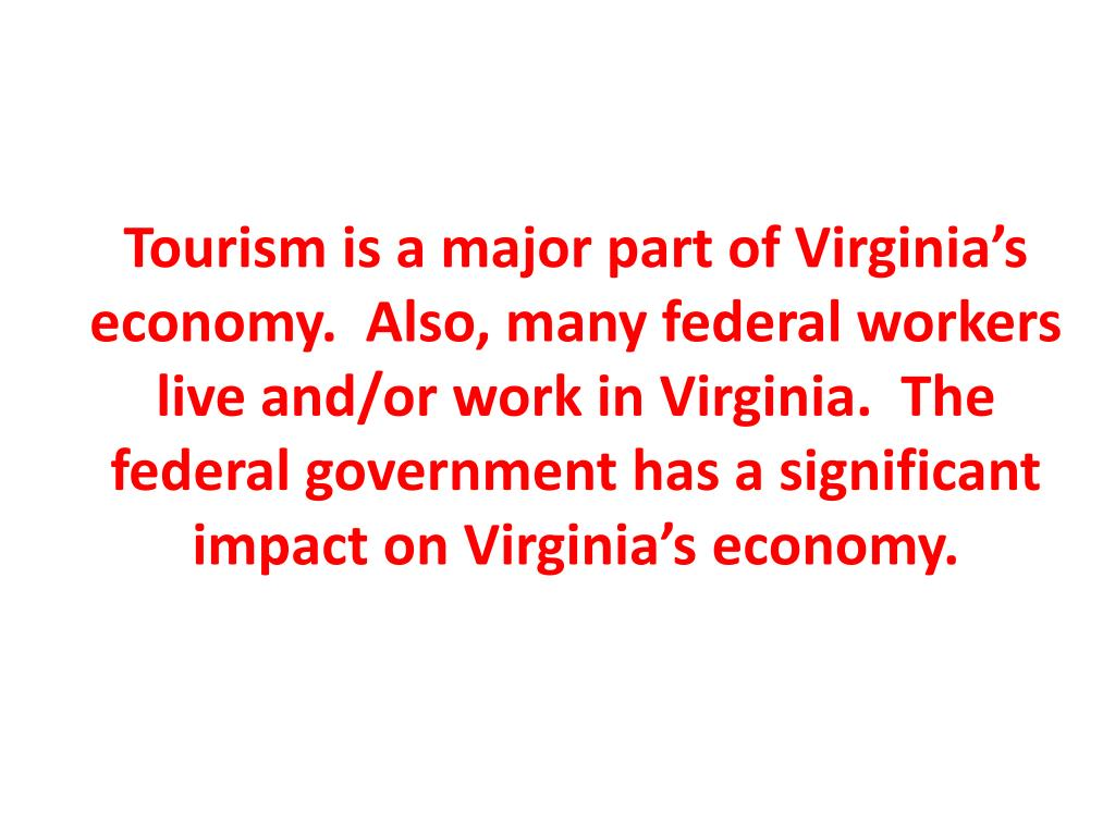 Tourism is a major part of Virginia's economy.  Also, many federal workers live and/or work in